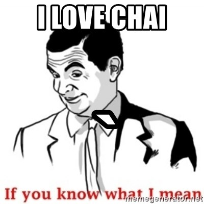 Mr.Bean - If you know what I mean - I love chai  `