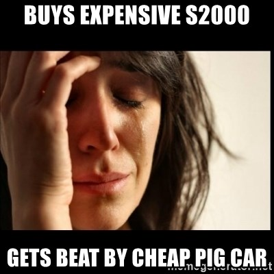 First World Problems - BUYS EXPENSIVE S2000 GETS BEAT BY CHEAP PIG CAR