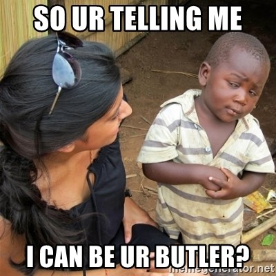 So You're Telling me - so ur telling me i can be ur butler?