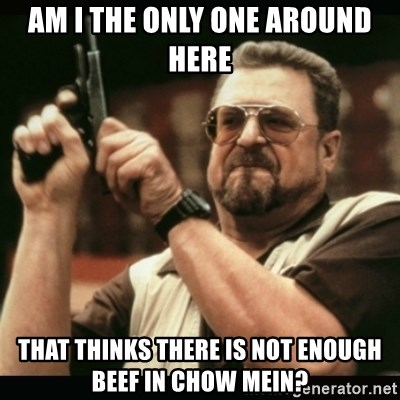 am i the only one around here - Am i the only one around here that thinks there is not enough beef in Chow mein?