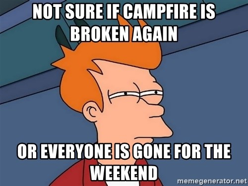Futurama Fry - not sure if campfire is broken again or everyone is gone for the weekend