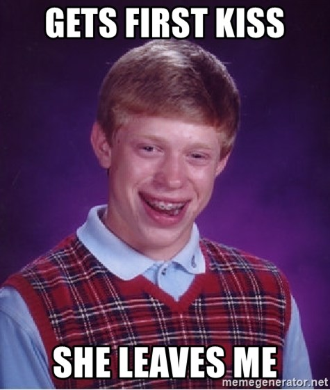 Bad Luck Brian - Gets first kiss She leaves me