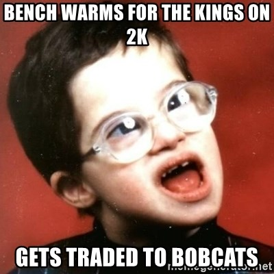 retarded kid with glasses - bench warms for the kings on 2k gets traded to bobcats