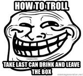 Troll Faceee - HOW TO TROLL TAKE LAST CAN DRINK AND LEAVE THE BOX