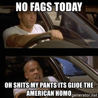 Vin Diesel Car - no fags today oh shits my pants its gijoe the american homo