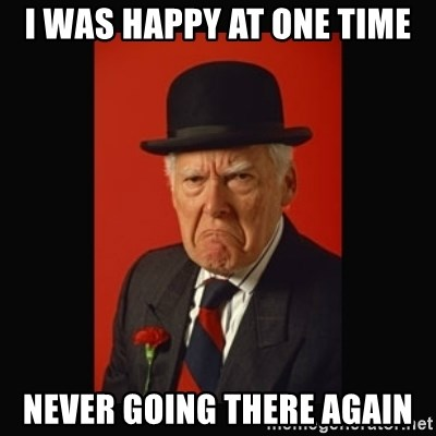 grumpy old man - I WAS HAPPY AT ONE TIME NEVER GOING THERE AGAIN