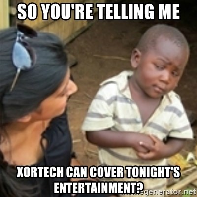 Skeptical african kid  - so you're telling me xortech can cover tonight's entertainment?