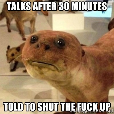 Sad Otter - talks after 30 minutes told to shut the fuck up