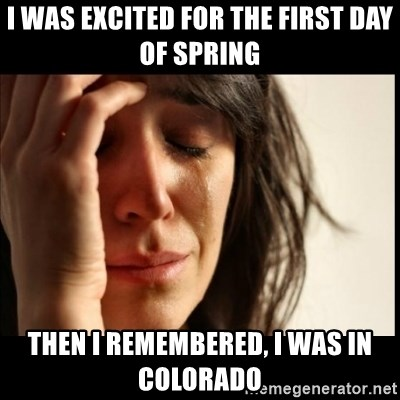 First World Problems - I WAS EXCITED FOR THE FIRST DAY OF SPRING THEN I REMEMBERED, I WAS IN COLORADO