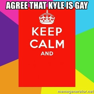 Keep calm and - AGREE THAT KYLE IS GAY