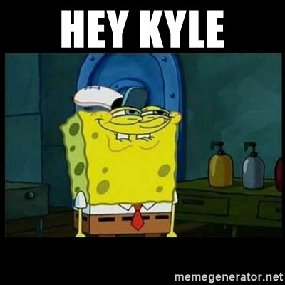 Don't you, Squidward? - HEY KYLE