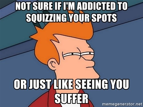 Futurama Fry - not sure if I'm addicted to Squizzing your spots or just like seeing you suffer