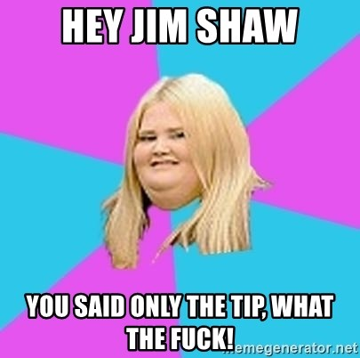 Fat Girl - HEY JIM SHAW YOU SAID ONLY THE TIP, WHAT THE FUCK!