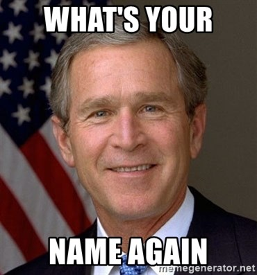 George Bush - WHAT'S YOUR  NAME AGAIN