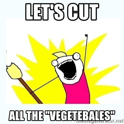"All the things - let's cut all the ""vegetebales"""