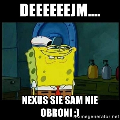 Don't you, Squidward? - dEEEEEEJM.... NEXUS SIE SAM NIE OBRONI :)