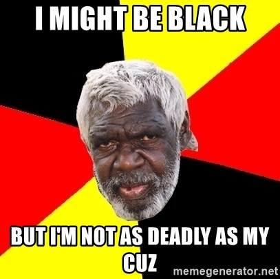 Aboriginal - I MIGHT BE BLACK BUT I'M NOT AS DEADLY AS MY CUZ