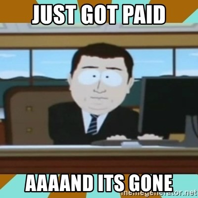 And it's gone - Just GOT PAID AAAAND ITS GONE