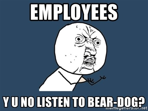Y U No - Employees Y U NO LISTEN TO BEAR-DOG?