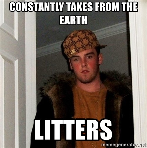Scumbag Steve - constantly takes from the earth litters