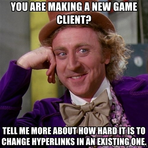 Willy Wonka - You are making a new game client? Tell me more about how hard it is to change hyperlinks in an existing one.