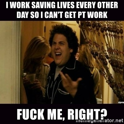 fuck me right jonah hill - I work saving lives every other day so i can't get PT work fuck me, right?