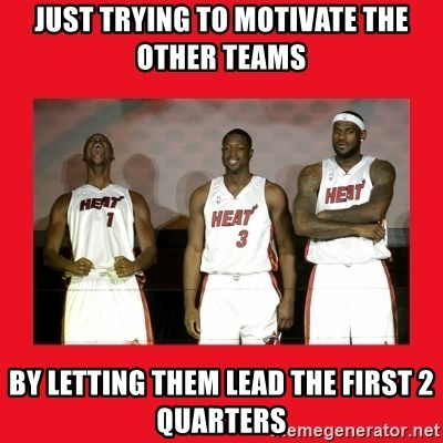 Miami Heat - Just Trying to motivate the other teams By letting theM Lead the first 2 quarters