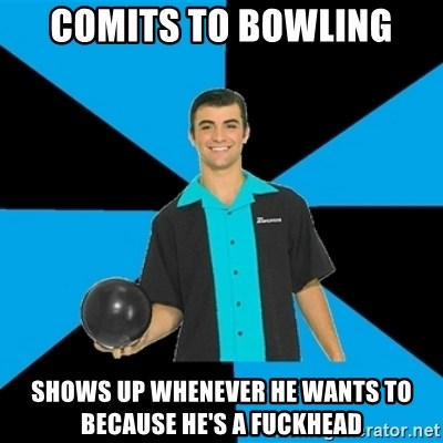 Annoying Bowler Guy  - Comits to bowling shows up whenever he wants to because he's a fuckhead