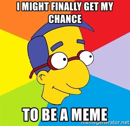Milhouse - I might finally get my chance To be a meme