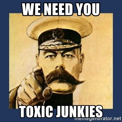 your country needs you - WE NEED YOU TOXIC JUNKIES