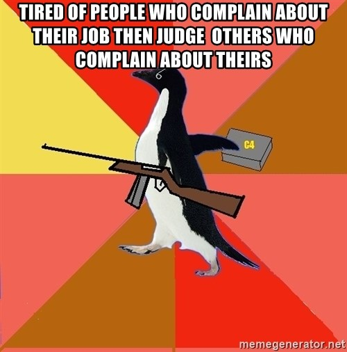 Socially Fed Up Penguin - tired of people who complain about their job then judge  others who complain about theirs