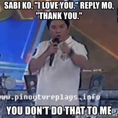 """Willie You Don't Do That to Me! - sabi ko, """"i love you."""" reply mo, """"thank you."""" you don't do that to me"""