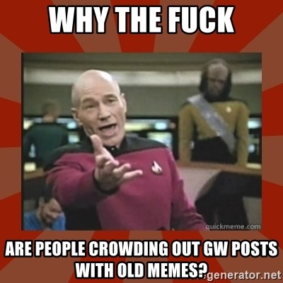 Annoyed Picard - why the fuck are people crowding out GW posts with old memes?