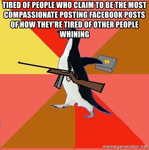 Socially Fed Up Penguin - tired of people who claim to be the most compassionate posting facebook posts of how they're tired of other people whining