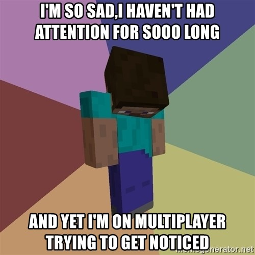 Depressed Minecraft Guy - I'm so sad,I haven't had attention for sooo long And yet I'm on multiplayer trying to get noticed