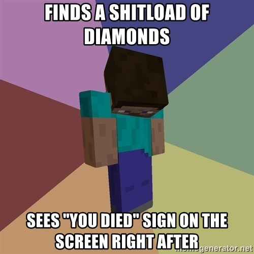 "Depressed Minecraft Guy - Finds a shitload of diamonds Sees ""you died"" sign on the screen right after"