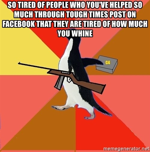 Socially Fed Up Penguin - so tired of people who you've helped so much through tough times post on facebook that they are tired of how much you whine