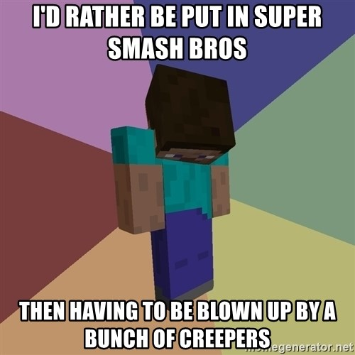 Depressed Minecraft Guy - I'd rather be put in super smash bros  Then having to be blown up by a bunch of creepers