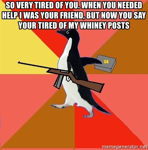 Socially Fed Up Penguin - so very tired of you. when you needed help i was your friend, but now you say your tired of my whiney posts
