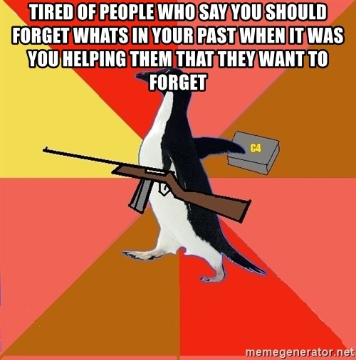 Socially Fed Up Penguin - tired of people who say you should forget whats in your past when it was you helping them that they want to forget