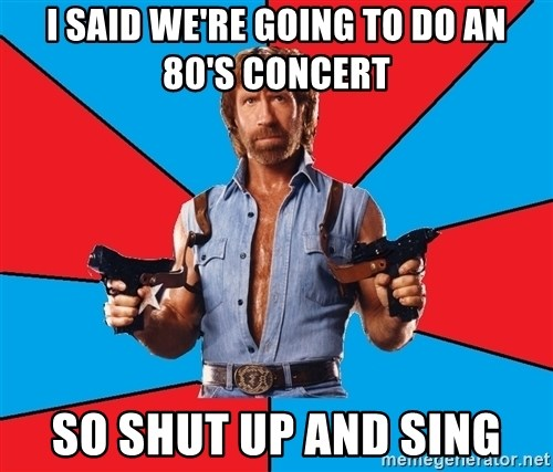 Chuck Norris  - I said we're going to do an 80's concert so shut up and sing