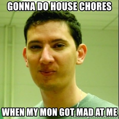 Scumbag Edu Testosterona - GONNA DO HOUSE CHORES  WHEN MY MON GOT MAD AT ME