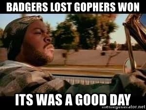 It was a good day - Badgers lost gophers won its was a good day