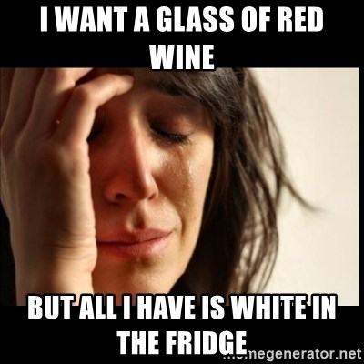 First World Problems - I want a glass of red wine but all I have is white in the fridge