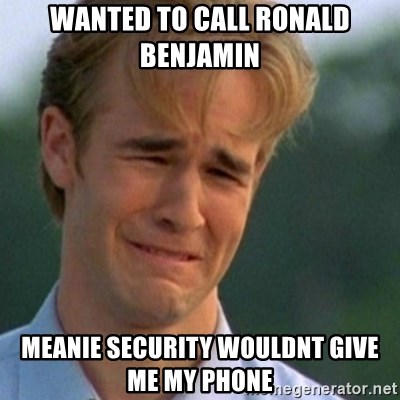 Crying Dawson - wanted to call ronald benjamin meanie security wouldnt give me my phone