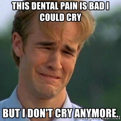 Crying Dawson - this dental pain is bad i could cry but i don't cry anymore.