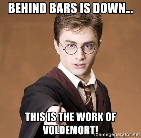 Advice Harry Potter - Behind Bars is down... This is the work of voldemort!
