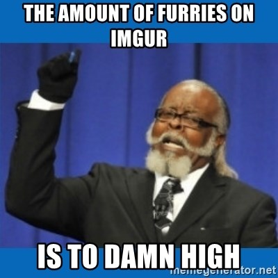 Too damn high - The amount of furries on imgur is to damn high