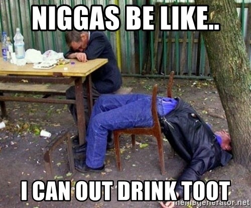 drunk - NIGGAS BE LIKE.. I CAN OUT DRINK TOOT