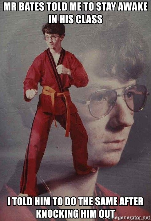 Karate Kyle - mr bates told me to stay awake in his class i told him to do the same after knocking him out